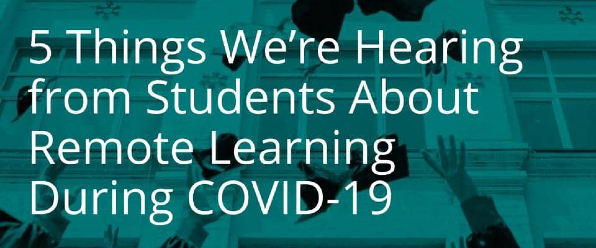 5 Things We're Hearing from Students About Remote Learning During COVID-19
