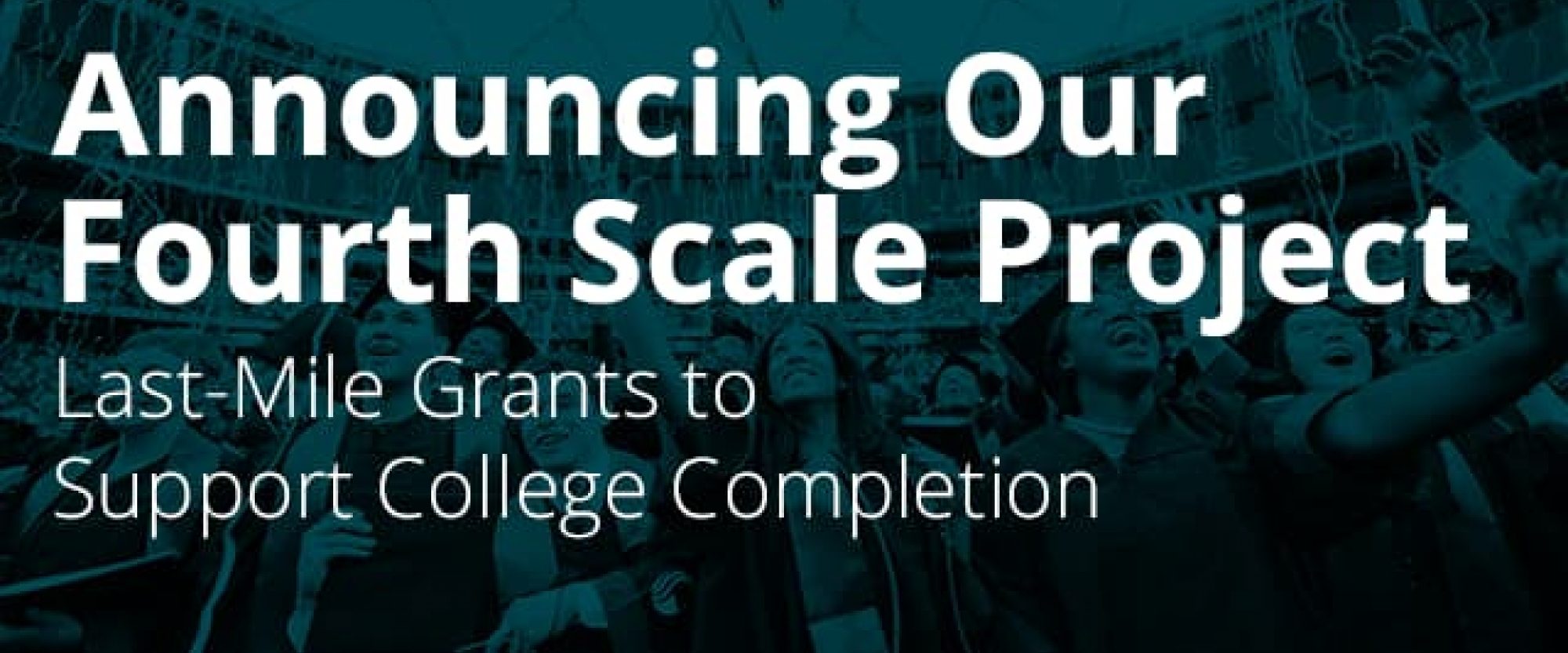 Announcing Our Fourth Scale Project: Last-Mile Grants to Support College Completion