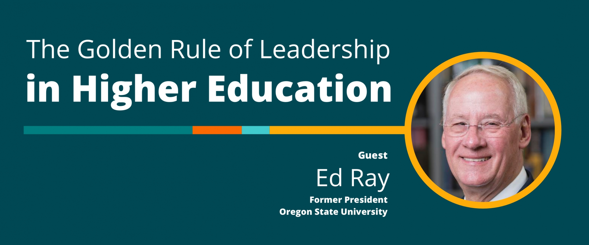 The Golden Rule of Leadership in Higher Education: A Conversation With Ed Ray, Former President, Oregon State University